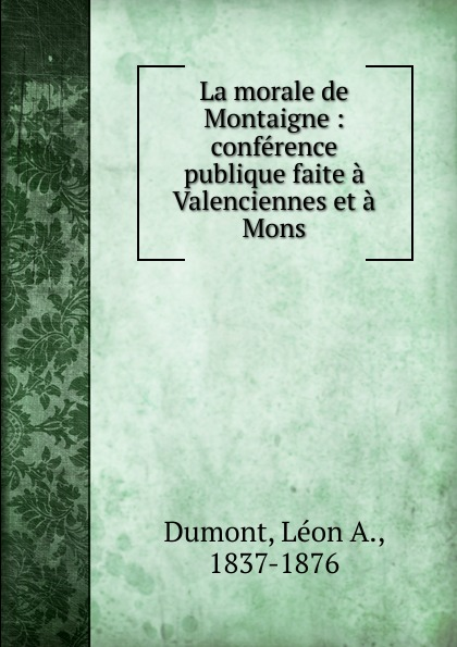 Léon A. Dumont La morale de Montaigne achille valenciennes catalogue de la bibliothauque de feu m valenciennes large print edition french edition