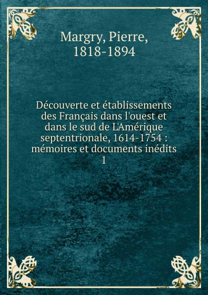 Pierre Margry Decouverte et etablissements des Francais dans l.ouest et dans le sud de L.Amerique septentrionale, 1614-1754 alexandre taché vingt annees de missions dans le nord ouest de l amerique classic reprint