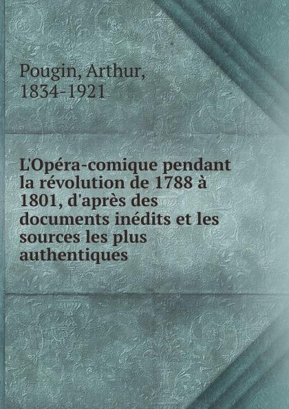 Arthur Pougin L.Opera-comique pendant la revolution de 1788 a 1801, d.apres des documents inedits et les sources les plus authentiques edmond révérend du mesnil les aieux de moliere a beauvais et a paris d apres les documents authentiques french edition