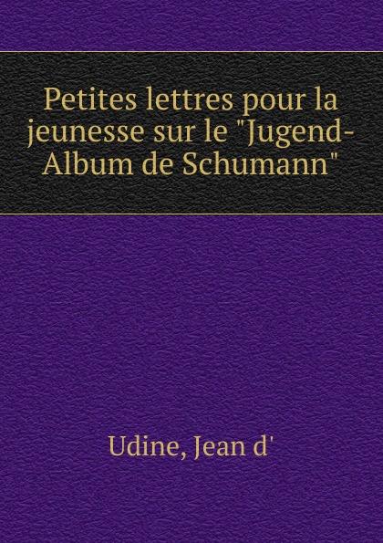 Jean d' Udine Petites lettres pour la jeunesse sur le Jugend-Album de Schumann n amani album pour la jeunesse op 15