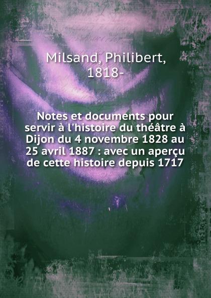Philibert Milsand Notes et documents pour servir a l.histoire du theatre a Dijon du 4 novembre 1828 au 25 avril 1887 patrick bruel dijon
