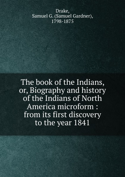 Samuel Gardner Drake The book of the Indians. Or, Biography and history of the Indians of North America microform yvonne vaz ezdani new songs of the survivors the exodus of indians from burma