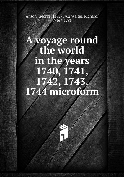George Anson A voyage round the world in the years 1740, 1741, 1742, 1743, 1744 microform a new voyage round the world