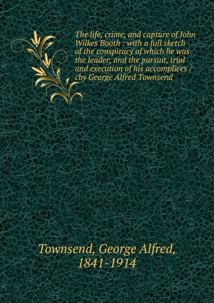 George Alfred Townsend The life, crime, and capture of John Wilkes Booth chambers k life of crime
