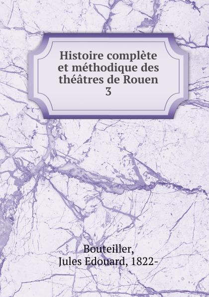 Jules Edouard Bouteiller Histoire complete et methodique des theatres de Rouen