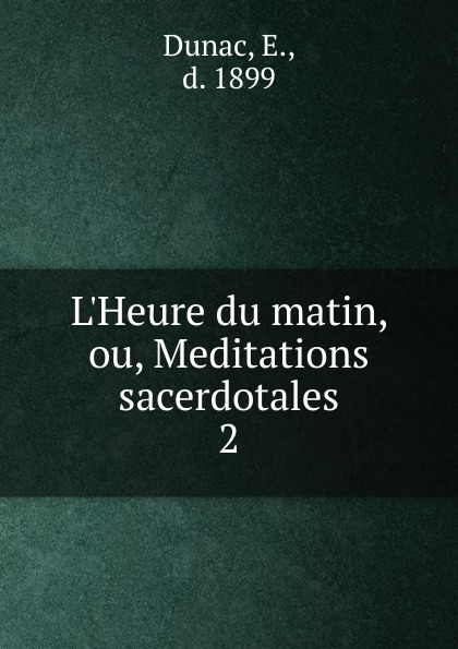 E. Dunac L.Heure du matin, ou, Meditations sacerdotales