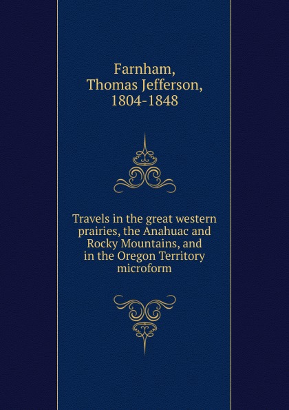 Thomas Jefferson Farnham Travels in the great western prairies, the Anahuac and Rocky Mountains, and in the Oregon Territory microform in the rocky mountains