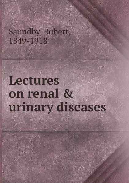 Robert Saundby Lectures on renal . urinary diseases urinary tract infection among chronic renal failure