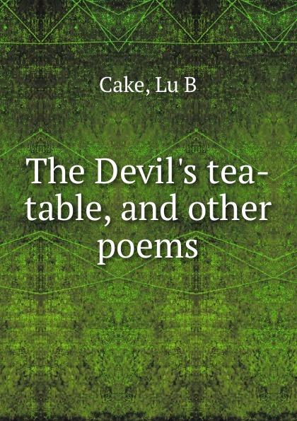 цена на Lu B. Cake The Devil.s tea-table, and other poems