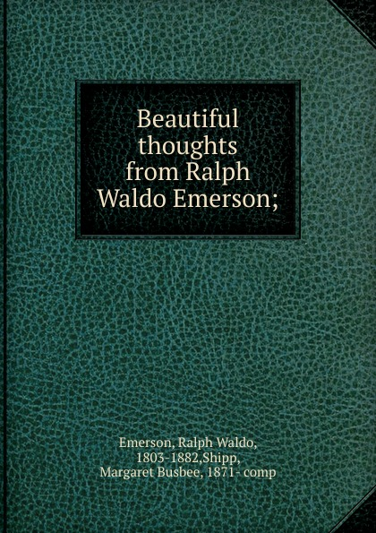 Ralph Waldo Emerson Beautiful thoughts from Ralph Waldo Emerson joseph forster four great teachers john ruskin thomas carlyle ralph waldo emerson and robert browning