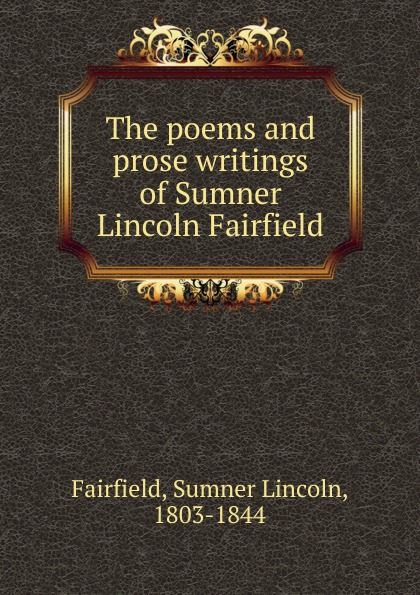 Sumner Lincoln Fairfield The poems and prose writings of Sumner Lincoln Fairfield hannah of fairfield