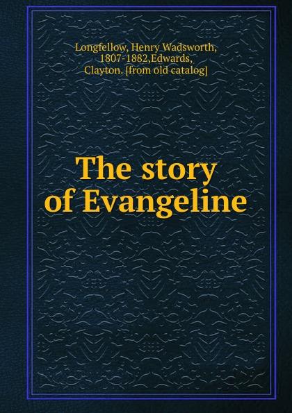 Henry Wadsworth Longfellow The story of Evangeline felix voorhies acadian reminiscences the true story of evangeline