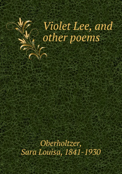 Sara Louisa Oberholtzer Violet Lee, and other poems autumn lee collected poems