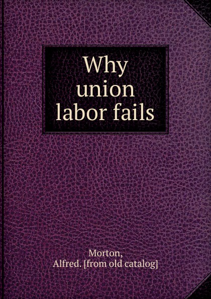 Alfred Morton Why union labor fails famous fails page 3