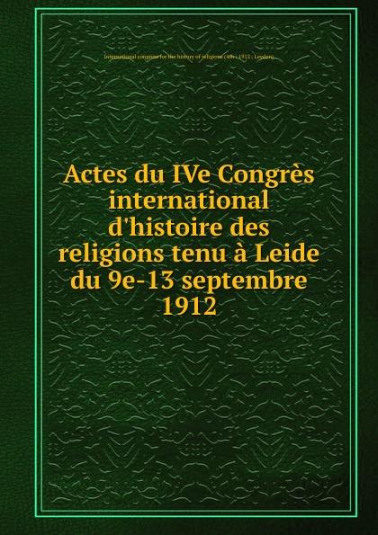 Actes du IVe Congres international d.histoire des religions tenu a Leide du 9e-13 septembre 1912 auteurs composites troisieme congres international pour l amelioration du sort des sourds muets tenu a bruxelles du 13 and 18 aout 1883