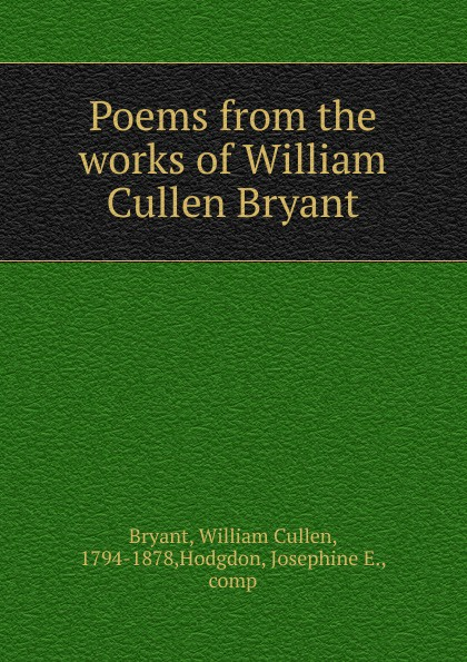 Bryant William Cullen Poems from the works of William Cullen Bryant william cullen bryant poetical works of william cullen bryant