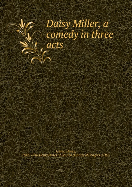 Henry James Daisy Miller, a comedy in three acts james h daisy miller