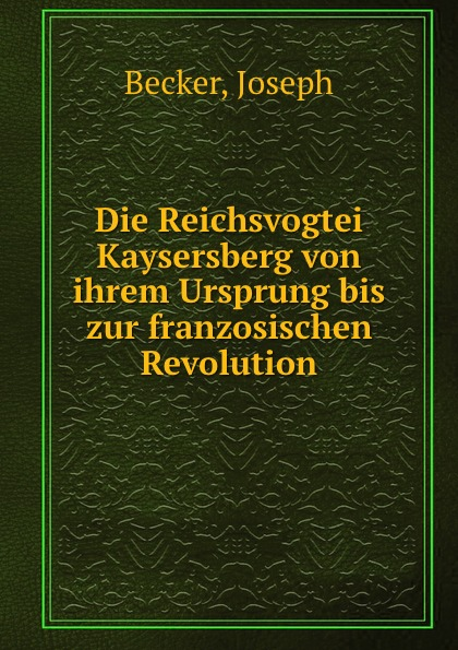 Joseph Becker Die Reichsvogtei Kaysersberg von ihrem Ursprung bis zur franzosischen Revolution