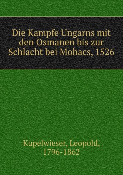 Kupelwieser Leopold Die Kampfe Ungarns mit den Osmanen bis zur Schlacht bei Mohacs, 1526 von wulffen die schlacht bei lodz
