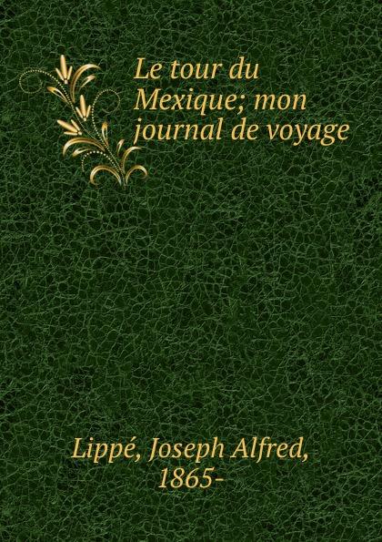 Joseph Alfred Lippé Le tour du Mexique j a lippe le tour du mexique mon journal de voyage french edition