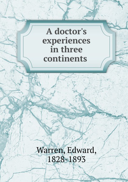 Edward Warren A doctor.s experiences in three continents .