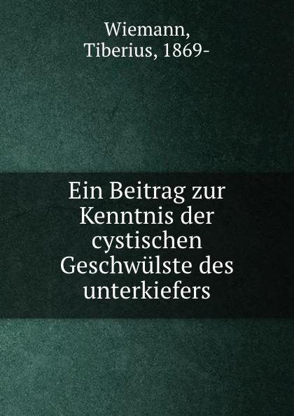Tiberius Wiemann Ein Beitrag zur Kenntnis der cystischen Geschwulste des unterkiefers цены онлайн