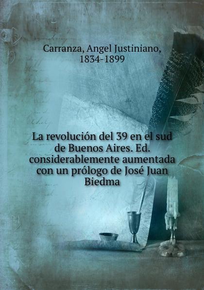 Angel Justiniano Carranza La revolucion del 39 en el sud de Buenos Aires. Ed. considerablemente aumentada con un prologo de Jose Juan Biedma juan josé mosalini