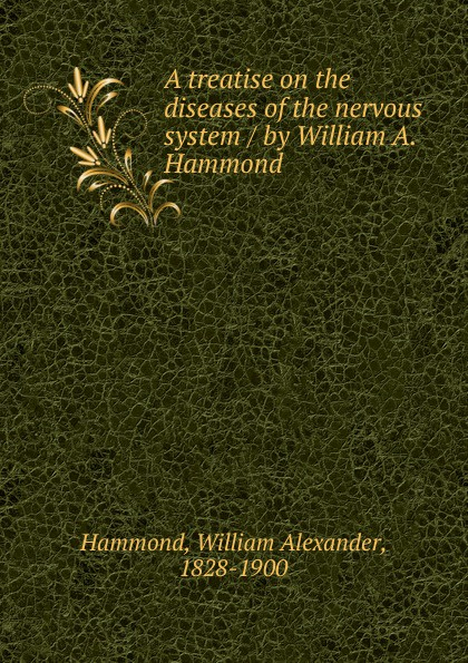 Hammond William Alexander A treatise on the diseases of the nervous system / by William A. Hammond the hammond organ