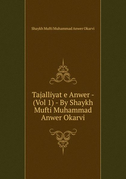 Shaykh Mufti Muhammad Anwer Okarvi Tajalliyat e Anwer - (Vol 1) - By Shaykh Mufti Muhammad Anwer Okarvi shaykh mufti muhammad ubaidullah al asaadi fiqh waliullahi by shaykh mufti muhammad ubaidullah al asaadi