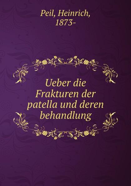 Heinrich Peil Ueber die Frakturen der patella und deren behandlung heinrich helferich atlas und grundriss der traumatischen frakturen und luxationen classic reprint