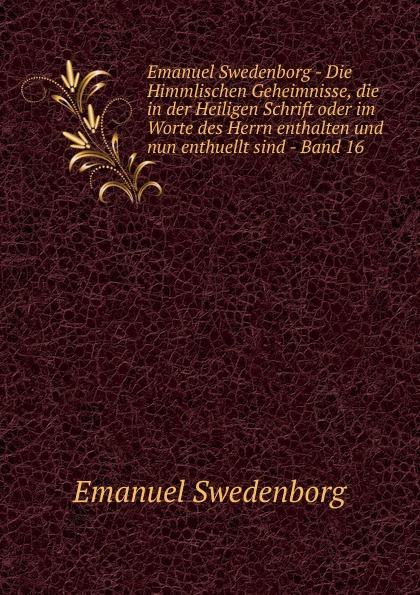 Swedenborg Emanuel Emanuel Swedenborg - Die Himmlischen Geheimnisse, die in der Heiligen Schrift oder im Worte des Herrn enthalten und nun enthuellt sind - Band 16 swedenborg emanuel emanuel swedenborg die wahre christliche religion enthaltend die ganze theologie der neuen kirche
