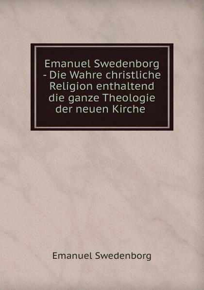Swedenborg Emanuel Emanuel Swedenborg - Die Wahre christliche Religion enthaltend die ganze Theologie der neuen Kirche . swedenborg emanuel emanuel swedenborg die wahre christliche religion enthaltend die ganze theologie der neuen kirche