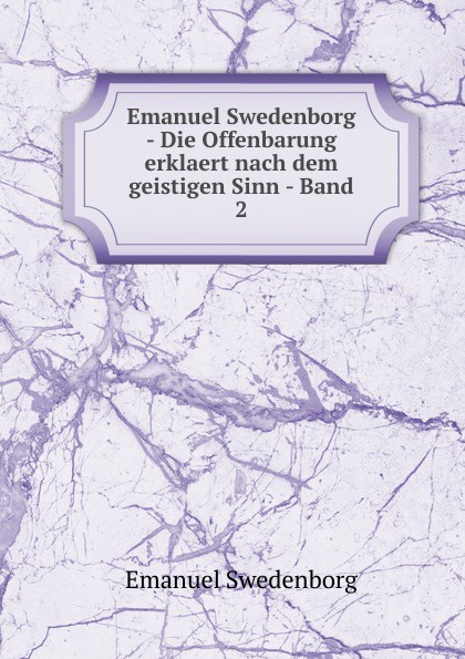 Swedenborg Emanuel Emanuel Swedenborg - Die Offenbarung erklaert nach dem geistigen Sinn - Band 2 swedenborg emanuel emanuel swedenborg die wahre christliche religion enthaltend die ganze theologie der neuen kirche