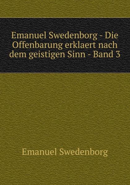 Swedenborg Emanuel Emanuel Swedenborg - Die Offenbarung erklaert nach dem geistigen Sinn - Band 3 swedenborg emanuel emanuel swedenborg die wahre christliche religion enthaltend die ganze theologie der neuen kirche