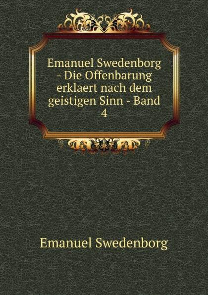 Swedenborg Emanuel Emanuel Swedenborg - Die Offenbarung erklaert nach dem geistigen Sinn - Band 4 swedenborg emanuel emanuel swedenborg gedraengte erklaerung des inneren sinnes der propheten und der psalmen davids