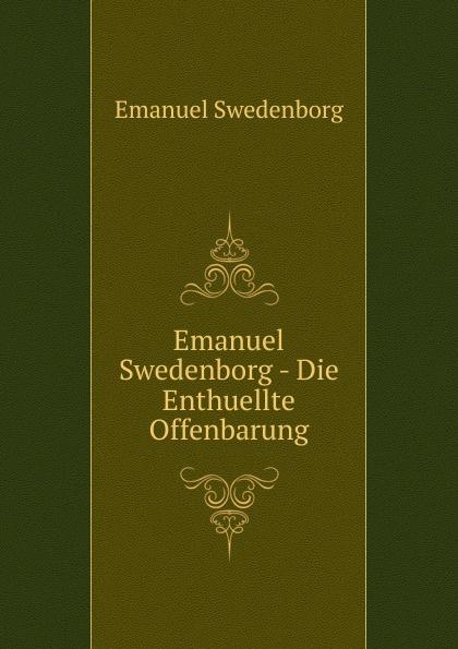 Swedenborg Emanuel Emanuel Swedenborg - Die Enthuellte Offenbarung swedenborg emanuel emanuel swedenborg die wahre christliche religion enthaltend die ganze theologie der neuen kirche