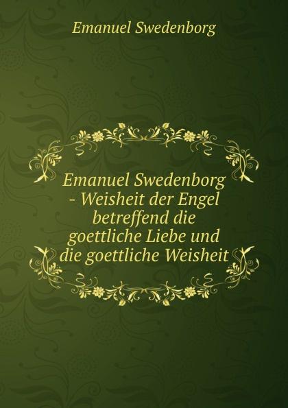 Swedenborg Emanuel Emanuel Swedenborg - Weisheit der Engel betreffend die goettliche Liebe und die goettliche Weisheit swedenborg emanuel emanuel swedenborg die wahre christliche religion enthaltend die ganze theologie der neuen kirche