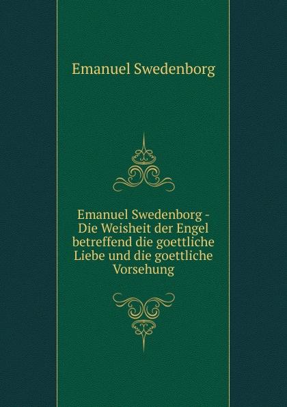 Swedenborg Emanuel Emanuel Swedenborg - Die Weisheit der Engel betreffend die goettliche Liebe und die goettliche Vorsehung swedenborg emanuel emanuel swedenborg die wahre christliche religion enthaltend die ganze theologie der neuen kirche