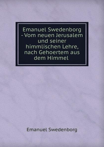 Swedenborg Emanuel Emanuel Swedenborg - Vom neuen Jerusalem und seiner himmlischen Lehre, nach Gehoertem aus dem Himmel . swedenborg emanuel emanuel swedenborg die wahre christliche religion enthaltend die ganze theologie der neuen kirche