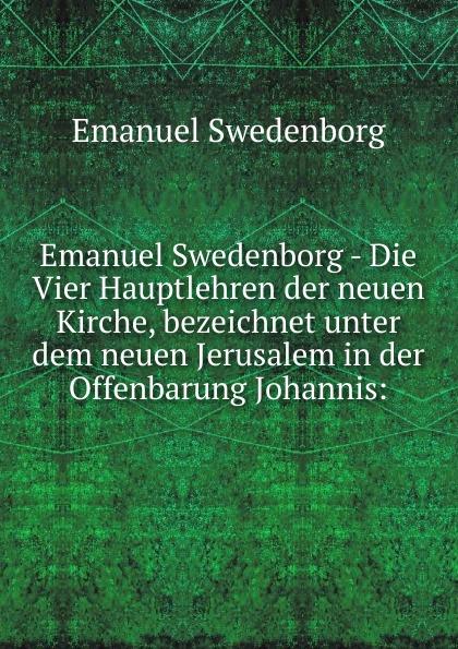 Swedenborg Emanuel Emanuel Swedenborg - Die Vier Hauptlehren der neuen Kirche, bezeichnet unter dem neuen Jerusalem in der Offenbarung Johannis swedenborg emanuel emanuel swedenborg die wahre christliche religion enthaltend die ganze theologie der neuen kirche