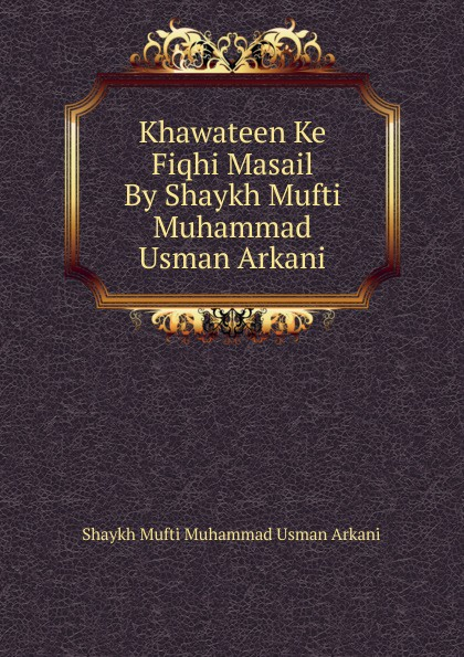 Shaykh Mufti Muhammad Usman Arkani Khawateen Ke Fiqhi Masail By Shaykh Mufti Muhammad Usman Arkani shaykh mufti muhammad ubaidullah al asaadi fiqh waliullahi by shaykh mufti muhammad ubaidullah al asaadi