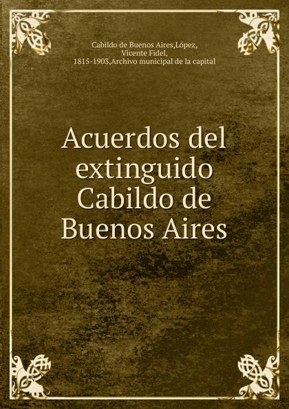 López Cabildo de Buenos Aires Acuerdos del extinguido Cabildo de Buenos Aires la beriso buenos aires