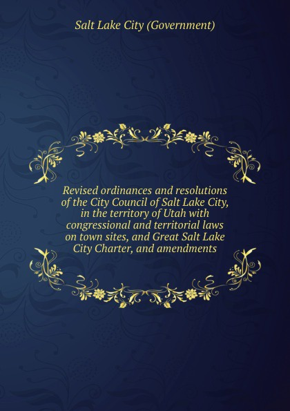Salt Lake City Government Revised ordinances and resolutions of the City Council of Salt Lake City, in the territory of Utah city of gold