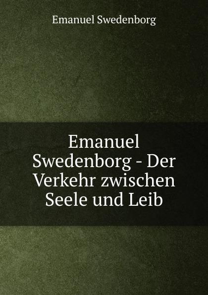 Swedenborg Emanuel Emanuel Swedenborg - Der Verkehr zwischen Seele und Leib swedenborg emanuel emanuel swedenborg die wahre christliche religion enthaltend die ganze theologie der neuen kirche