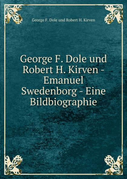 George F. Dole George F. Dole und Robert H. Kirven - Emanuel Swedenborg - Eine Bildbiographie swedenborg emanuel emanuel swedenborg gedraengte erklaerung des inneren sinnes der propheten und der psalmen davids