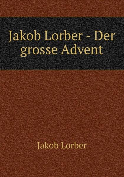 J. Lorber Jakob Lorber - Der grosse Advent j lorber jakob lorber die haushaltung gottes bd 2