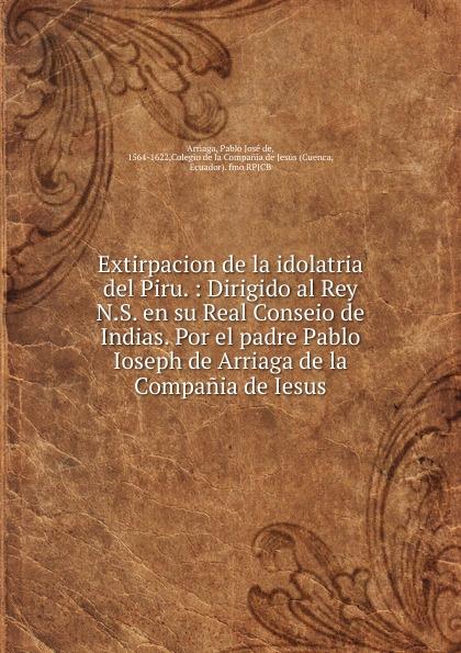 Pablo José de Arriaga Extirpacion de la idolatria del Piru. j crisóstomo de arriaga herminie