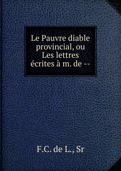 Le Pauvre diable provincial, ou Les lettres ecrites a m. de le pauvre diable provincial ou les lettres ecrites a m de