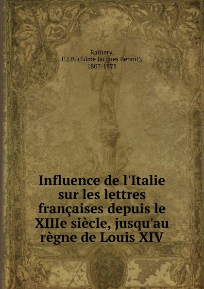 Edme Jacques Benoit Rathery Influence de l.Italie sur les lettres francaises depuis le XIIIe siecle, jusqu.au regne de Louis XIV f deville lettres sur le bengale