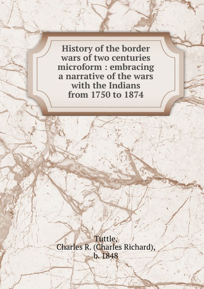 Charles Richard Tuttle History of the border wars of two centuries microform charles richard tuttle a new centennial history of the state of kansas microform